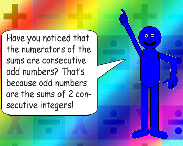 Have you noticed that the numerators of the sums are consecutive odd numbers? That's because odd numbers are the sums of 2 consecutive integers!