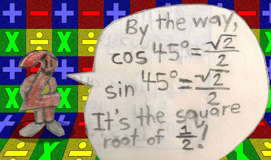By the way, the cosine & sine of 45 degrees are equal to the square root of 1/2!